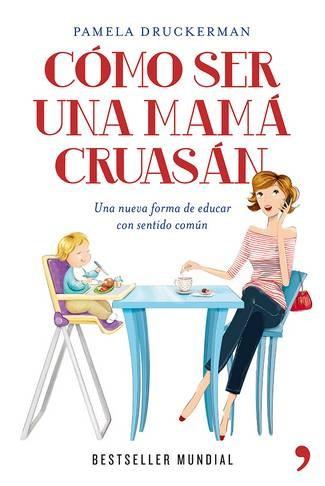 Cómo ser una mamá cruasán de Pamela Druckerman